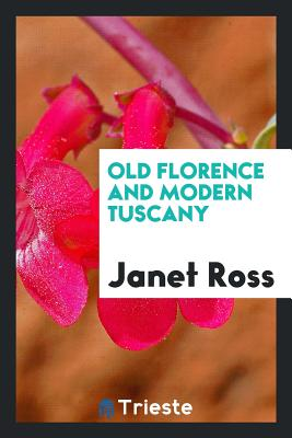 Old Florence and Modern Tuscany - Ross, Janet