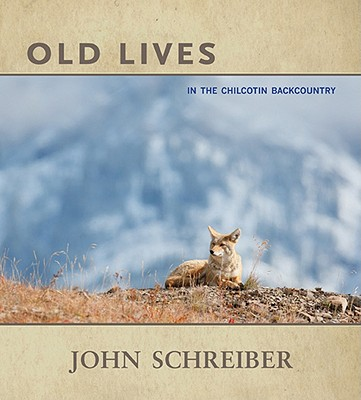 Old Lives: In the Chilcotin Backcountry - Schreiber, John