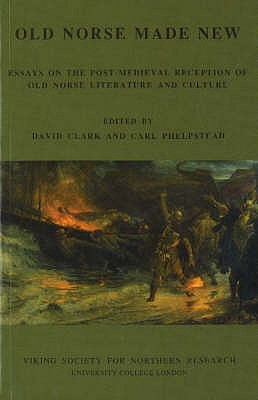 Old Norse Made New: Essays on the Post-Medieval Reception of Old Norse Literature and Culture - Clark, David (Editor), and Phelpstead, Carl (Editor)