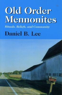 Old Order Mennonites: Rituals, Beliefs, and Community - Lee, Daniel B