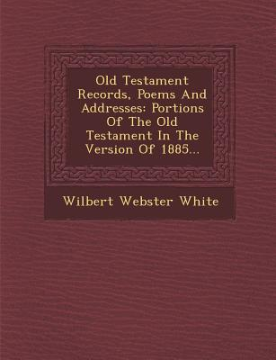 Old Testament Records, Poems and Addresses: Portions of the Old Testament in the Version of 1885... - White, Wilbert Webster