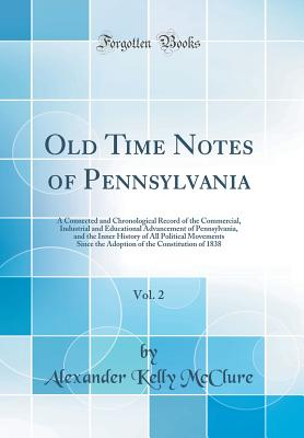 Old Time Notes of Pennsylvania, Vol. 2: A Connected and Chronological Record of the Commercial, Industrial and Educational Advancement of Pennsylvania, and the Inner History of All Political Movements Since the Adoption of the Constitution of 1838 - McClure, Alexander Kelly