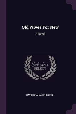 Old Wives for New - Phillips, David Graham