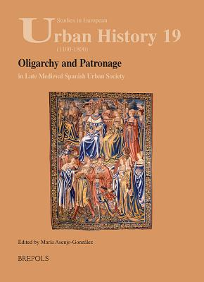 Oligarchy and Patronage in Late Medieval Spanish Urban Society - Asenjo Gonzalez, Maria (Editor)