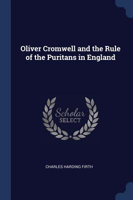 Oliver Cromwell and the Rule of the Puritans in England - Firth, Charles Harding, Sir