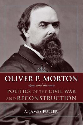 Oliver P. Morton and the Politics of the Civil War and Reconstruction - Fuller, A James