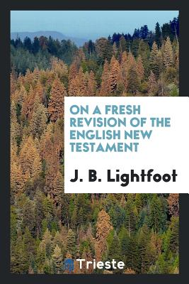 On a Fresh Revision of the English New Testament - Lightfoot, J B