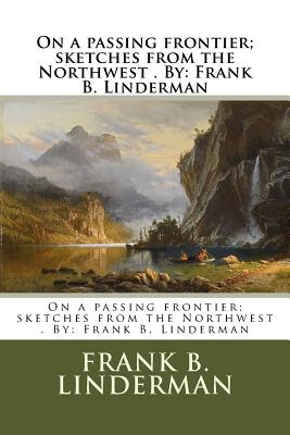 On a passing frontier; sketches from the Northwest . By: Frank B. Linderman - Linderman, Frank B