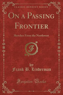 On a Passing Frontier: Sketches from the Northwest (Classic Reprint) - Linderman, Frank B