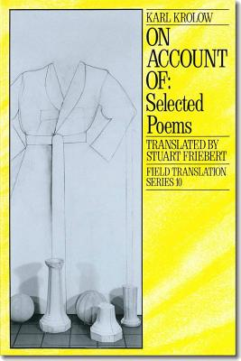 On Account of: Selected Poems of Karl Krolow - Krolow, Karl, and Freibert, Stuart (Translated by), and Seidler, Ingo