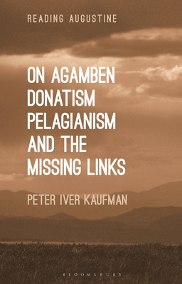 On Agamben, Donatism, Pelagianism, and the Missing Links - Kaufman, Peter Iver, and Hollingworth, Miles (Editor)