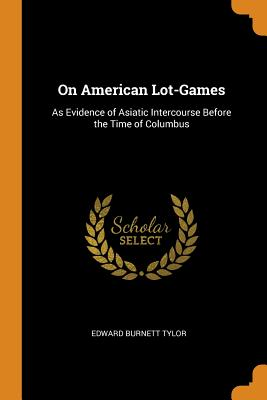 On American Lot-Games: As Evidence of Asiatic Intercourse Before the Time of Columbus - Tylor, Edward Burnett