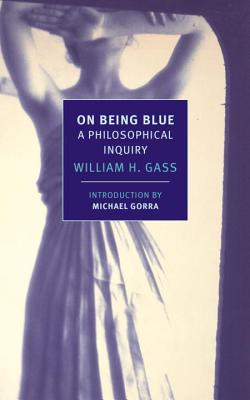 On Being Blue: A Philosophical Inquiry - Gass, William H, Mr., PhD, and Gorra, Michael (Introduction by)