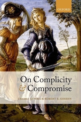On Complicity and Compromise - Lepora, Chiara, and Goodin, Robert E.