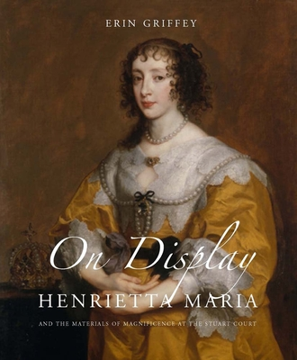 On Display: Henrietta Maria and the Materials of Magnificence at the Stuart Court - Griffey, Erin