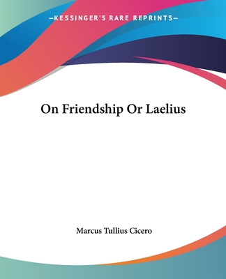 On Friendship or Laelius - Cicero, Marcus Tullius