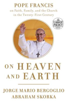 On Heaven and Earth: Pope Francis on Faith, Family, and the Church in the Twenty-First Century - Bergoglio, Jorge Mario, Pope, and Skorka, Abraham