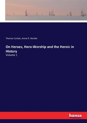On Heroes, Hero-Worship and the Heroic in History: Volume 1 - Carlyle, Thomas, and Marble, Annie R