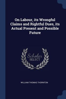 On Labour, Its Wrongful Claims and Rightful Dues, Its Actual Present and Possible Future - Thornton, William Thomas