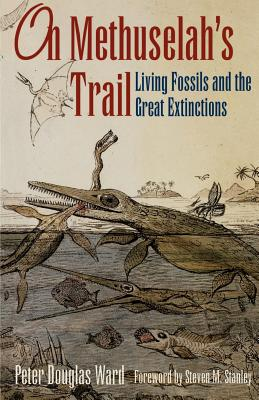 On Methuselah's Trail: Living Fossils and the Great Extinctions - Ward, Peter D, and Stanley, Steven M (Foreword by)
