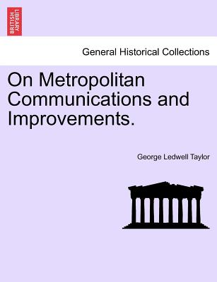 On Metropolitan Communications and Improvements. - Taylor, George Ledwell