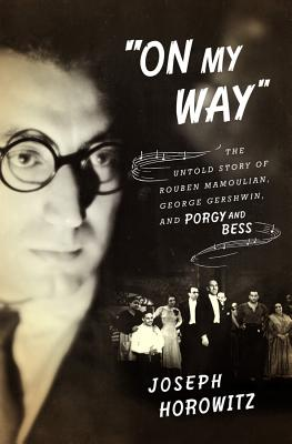 """""""on My Way"""": The Untold Story of Rouben Mamoulian, George Gershwin, and Porgy and Bess - Horowitz, Joseph"""