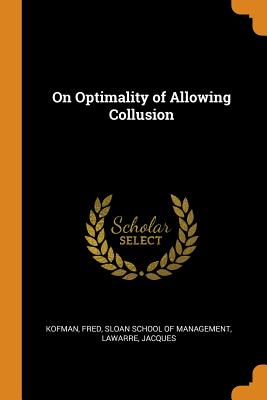 On Optimality of Allowing Collusion - Kofman, Fred, and Sloan School of Management (Creator), and Lawarre, Jacques