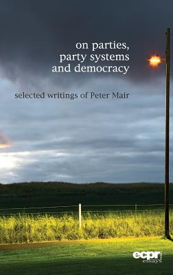 On Parties, Party Systems and Democracy: Selected writings of Peter Mair - Mair, Peter, and Bartolini, Stefano, and Daalder, Hans