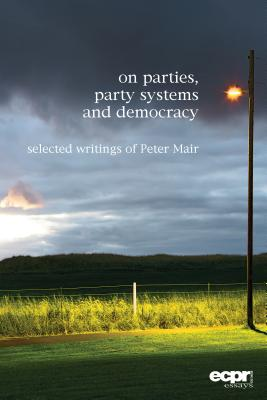 On Parties, Party Systems and Democracy: Selected Writings of Peter Mair - Mair, Peter, and Biezen, Ingrid Van (Editor)