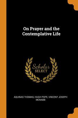On Prayer and the Contemplative Life - Thomas, Aquinas, and Pope, Hugh, and McNabb, Vincent Joseph