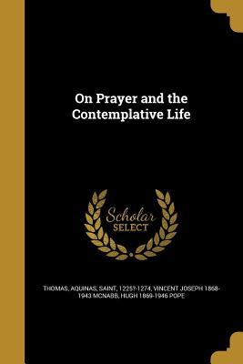 On Prayer and the Contemplative Life - Thomas, Aquinas Saint (Creator), and McNabb, Vincent Joseph 1868-1943, and Pope, Hugh 1869-1946