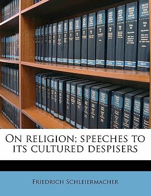 On Religion; Speeches to Its Cultured Despisers - Schleiermacher, Friedrich
