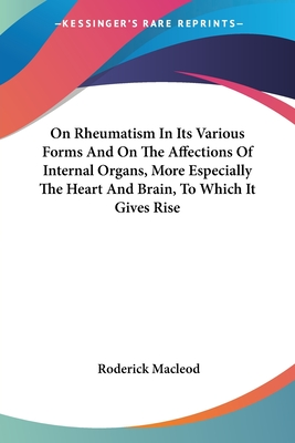 On Rheumatism in Its Various Forms and on the Affections of Internal Organs, More Especially the Heart and Brain, to Which It Gives Rise - MacLeod, Roderick