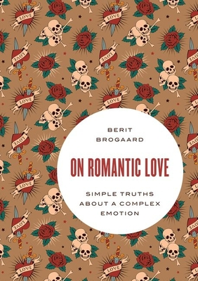On Romantic Love: Simple Truths about a Complex Emotion - Brogaard, Berit
