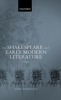 On Shakespeare and Early Modern Literature: Essays - Kerrigan, John