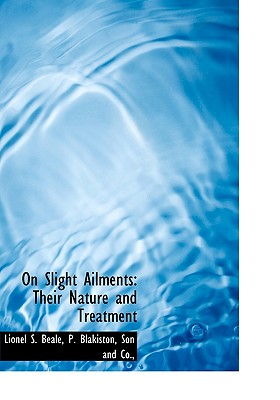 On Slight Ailments: Their Nature and Treatment - Beale, Lionel S, and P Blakiston, Son And Co (Creator)