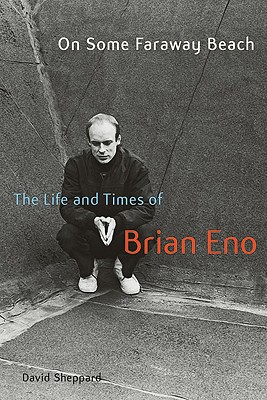 On Some Faraway Beach: The Life and Times of Brian Eno - Sheppard, David