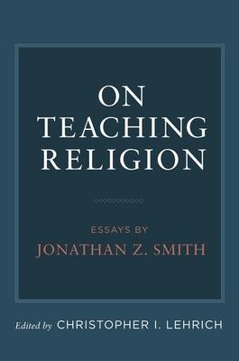 On Teaching Religion: Essays by Jonathan Z. Smith - Lehrich, Christopher I (Editor)