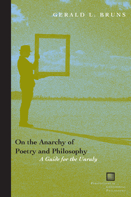 On the Anarchy of Poetry and Philosophy: A Guide for the Unruly - Bruns, Gerald L, Professor