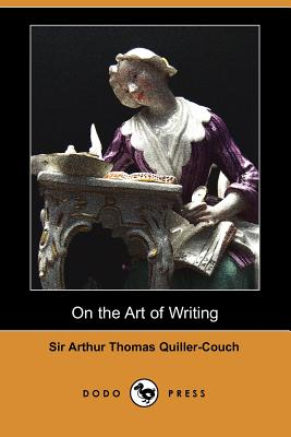 On the Art of Writing (Dodo Press) - Quiller-Couch, Arthur, and Quiller-Couch, Sir Arthur Thomas