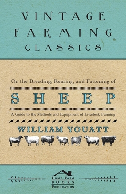 On the Breeding, Rearing, and Fattening of Sheep - A Guide to the Methods and Equipment of Livestock Farming - Youatt, William