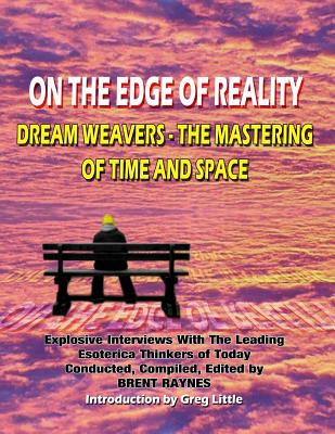 On the Edge of Reality: Dream Weavers - The Mastering of Time and Space - Raynes, Brent, and Beckley, Timothy Green (Editor)