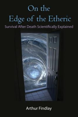 On the Edge of the Etheric: Survival After Death Scientifically Explained - Findlay, Arthur