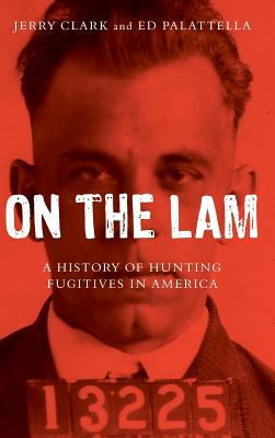 On the Lam: A History of Hunting Fugitives in America - Clark, Jerry, and Palattella, Ed