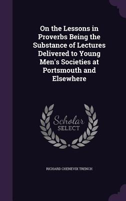 On the Lessons in Proverbs Being the Substance of Lectures Delivered to Young Men's Societies at Portsmouth and Elsewhere - Trench, Richard Chenevix