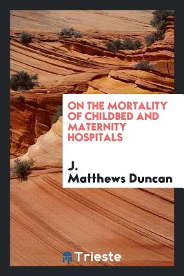 On the Mortality of Childbed and Maternity Hospitals - Duncan, J Matthews