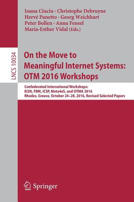On the Move to Meaningful Internet Systems: Otm 2016 Workshops: Confederated International Workshops: Ei2n, Fbm, Icsp, Meta4es, and Otma 2016, Rhodes, Greece, October 24-28, 2016, Revised Selected Papers - Ciuciu, Ioana (Editor), and Debruyne, Christophe (Editor), and Panetto, Herve (Editor)
