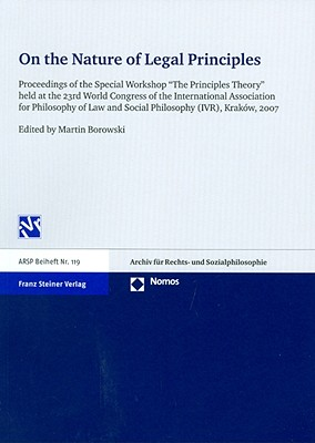 On the Nature of Legal Principles: Proceedings of the Special Workshop the Principles Theory Held at the 23rd World Congress of the International Association for Philosophy of Law and Social Philosophy (Ivr), Krakow, 2007 - Borowski, Martin (Editor)