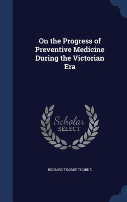 On the Progress of Preventive Medicine During the Victorian Era - Thorne, Richard Thorne, Sir