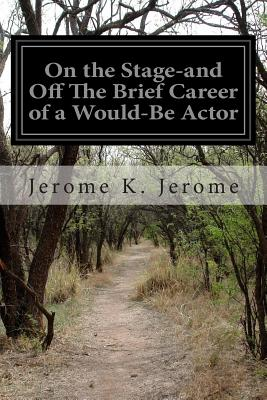 On the Stage-and Off The Brief Career of a Would-Be Actor - Jerome, Jerome K